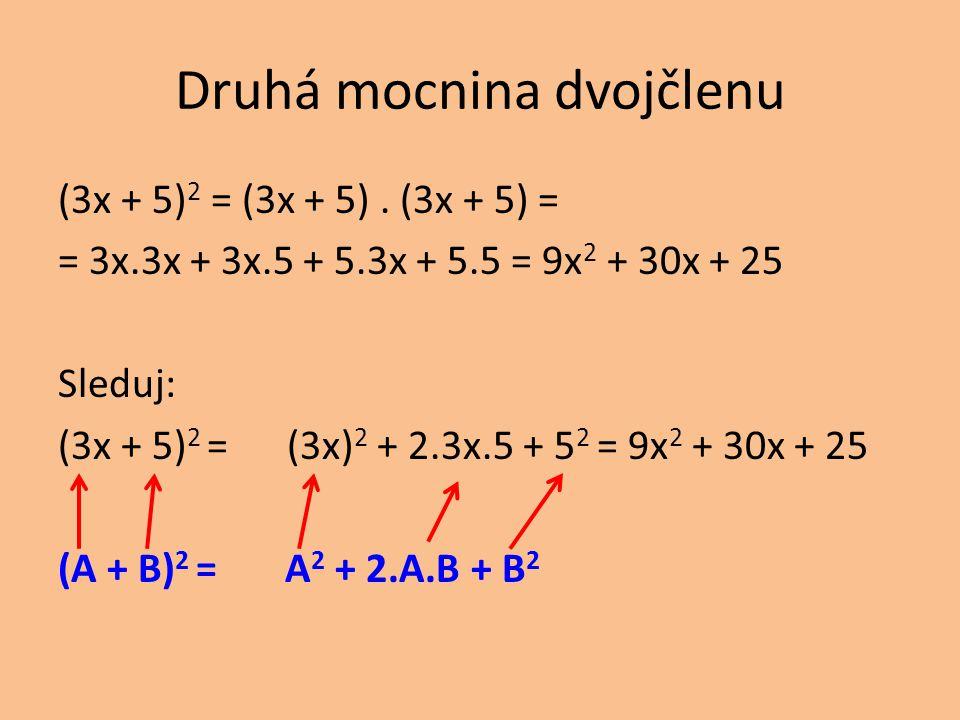 Druhá mocnina dvojčlenu (3x + 5) 2 = (3x + 5). (3x + 5) = = 3x.3x + 3x.5 + 5.3x + 5.5 = 9x 2 + 30x + 25 Sleduj: (3x + 5) 2 = (3x) 2 + 2.3x.5 + 5 2 = 9