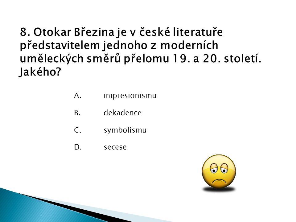 8. Otokar Březina je v české literatuře představitelem jednoho z moderních uměleckých směrů přelomu 19. a 20. století. Jakého? D.secese C.symbolismu B