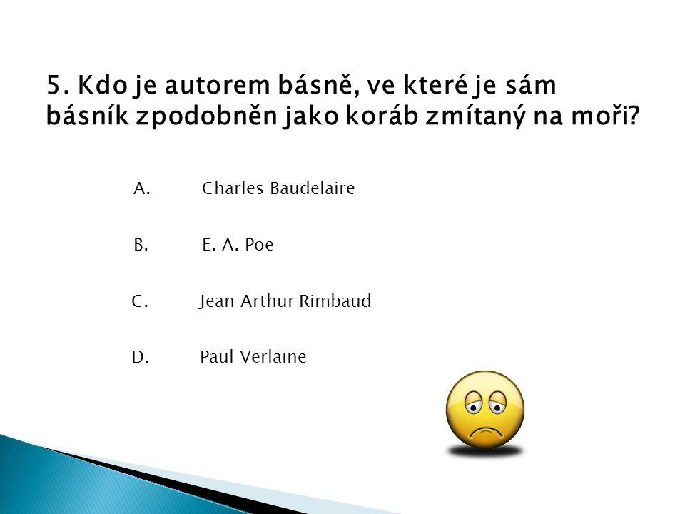 5. Kdo je autorem básně, ve které je sám básník zpodobněn jako koráb zmítaný na moři? D.Paul Verlaine C.Jean Arthur Rimbaud B.E. A. Poe A.Charles Baud