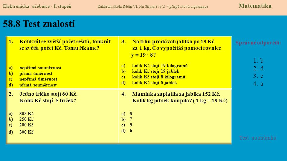 58.8 Test znalostí Správné odpovědi: 1.b 2.d 3.c 4.a Test na známku Elektronická učebnice - I. stupeň Základní škola Děčín VI, Na Stráni 879/2 – přísp