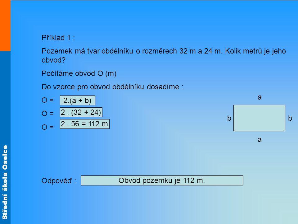 Střední škola Oselce Příklad 1 : Pozemek má tvar obdélníku o rozměrech 32 m a 24 m. Kolik metrů je jeho obvod? Počítáme obvod O (m) Do vzorce pro obvo