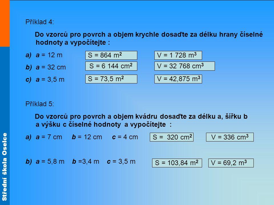Střední škola Oselce Příklad 4: Do vzorců pro povrch a objem krychle dosaďte za délku hrany číselné hodnoty a vypočítejte : a)a = 12 m b)a = 32 cm c)a