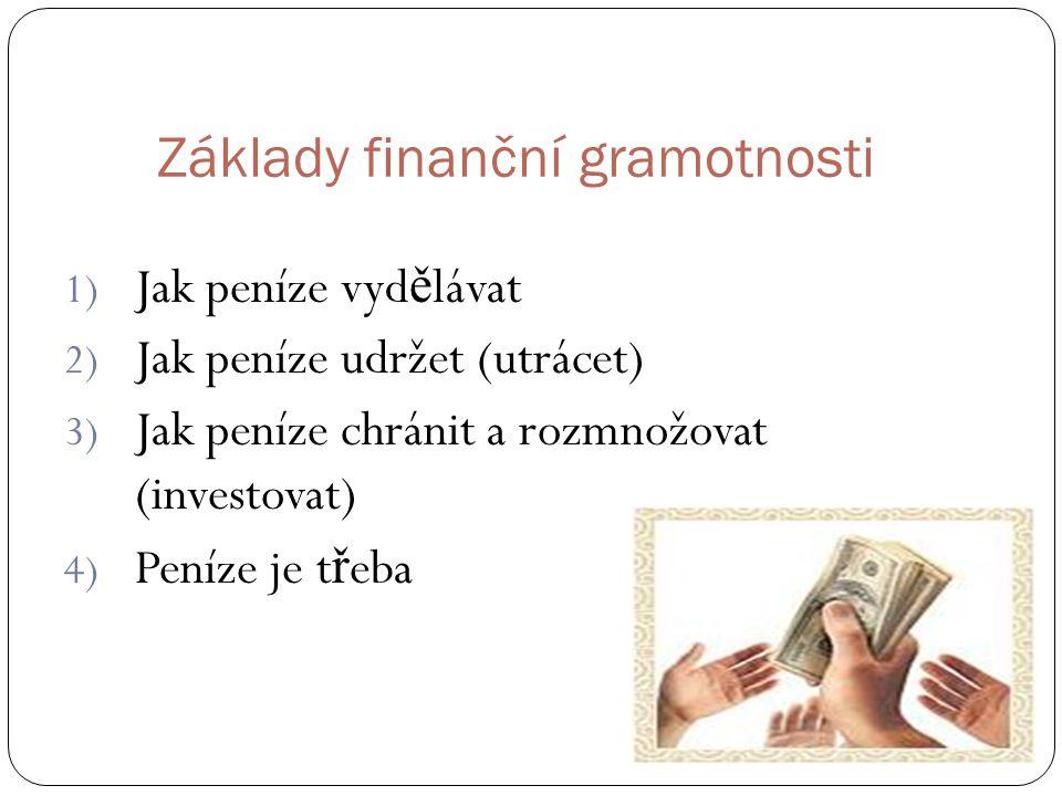 Základy finanční gramotnosti 1) Jak peníze vyd ě lávat 2) Jak peníze udržet (utrácet) 3) Jak peníze chránit a rozmnožovat (investovat) 4) Peníze je t