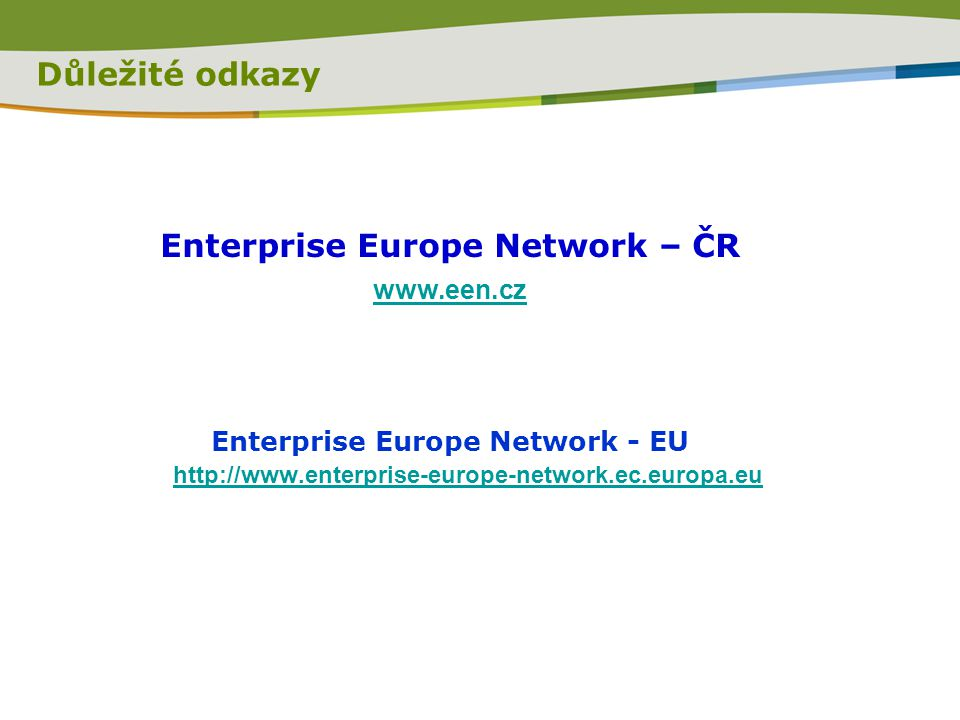Důležité odkazy Enterprise Europe Network – ČR www.een.cz Enterprise Europe Network - EU http://www.enterprise-europe-network.ec.europa.eu