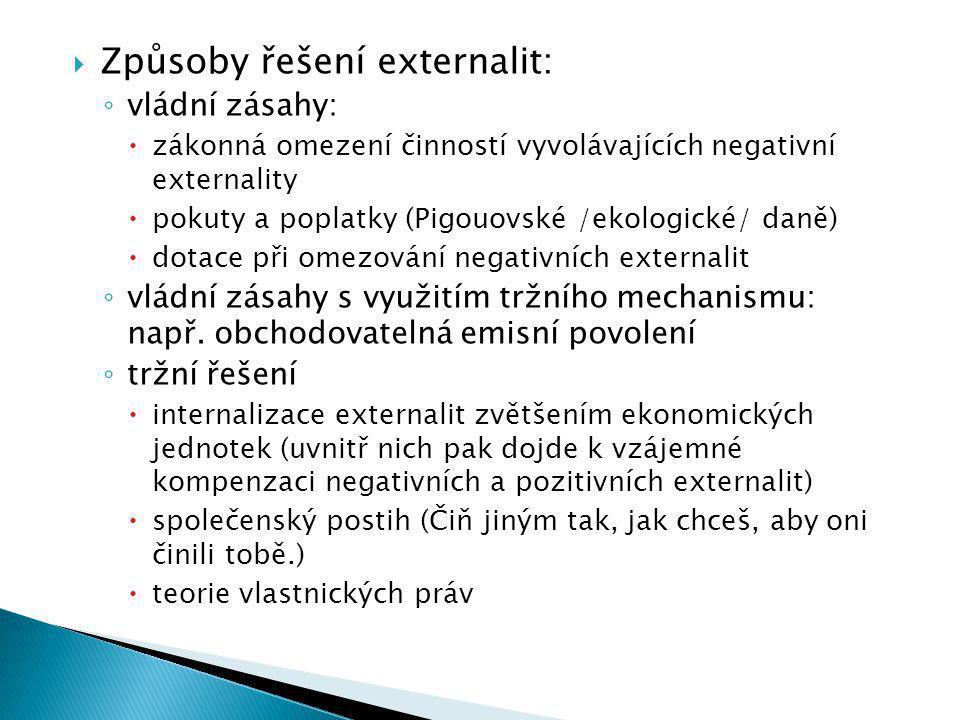  Způsoby řešení externalit: ◦ vládní zásahy:  zákonná omezení činností vyvolávajících negativní externality  pokuty a poplatky (Pigouovské /ekologické/ daně)  dotace při omezování negativních externalit ◦ vládní zásahy s využitím tržního mechanismu: např.