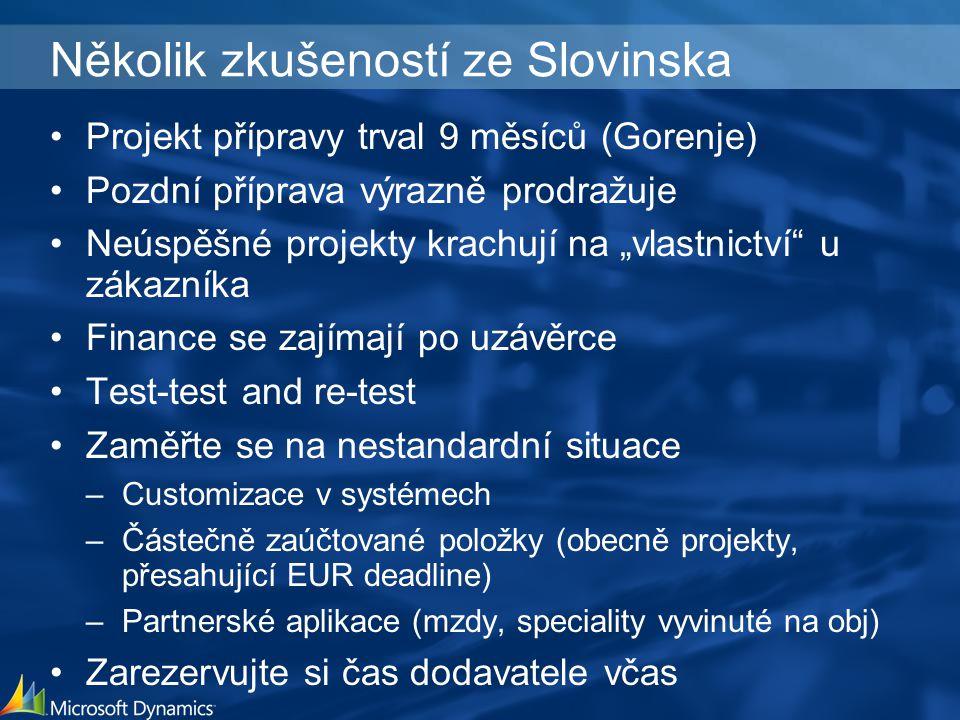 """Několik zkušeností ze Slovinska Projekt přípravy trval 9 měsíců (Gorenje) Pozdní příprava výrazně prodražuje Neúspěšné projekty krachují na """"vlastnictví u zákazníka Finance se zajímají po uzávěrce Test-test and re-test Zaměřte se na nestandardní situace –Customizace v systémech –Částečně zaúčtované položky (obecně projekty, přesahující EUR deadline) –Partnerské aplikace (mzdy, speciality vyvinuté na obj) Zarezervujte si čas dodavatele včas"""