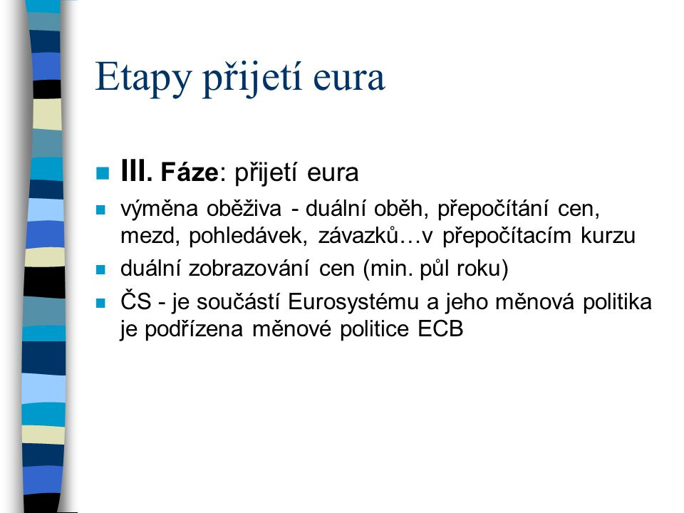 Etapy přijetí eura n III. Fáze: přijetí eura n výměna oběživa - duální oběh, přepočítání cen, mezd, pohledávek, závazků…v přepočítacím kurzu n duální