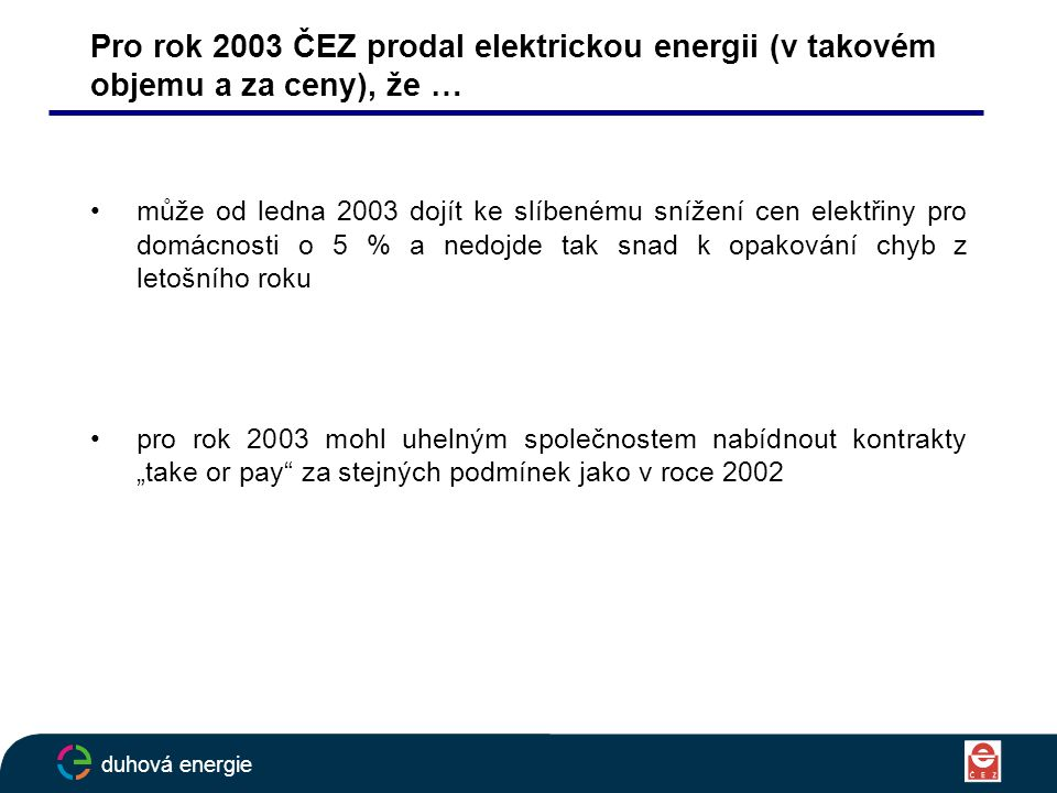"""Pro rok 2003 ČEZ prodal elektrickou energii (v takovém objemu a za ceny), že … může od ledna 2003 dojít ke slíbenému snížení cen elektřiny pro domácnosti o 5 % a nedojde tak snad k opakování chyb z letošního roku pro rok 2003 mohl uhelným společnostem nabídnout kontrakty """"take or pay za stejných podmínek jako v roce 2002 duhová energie"""