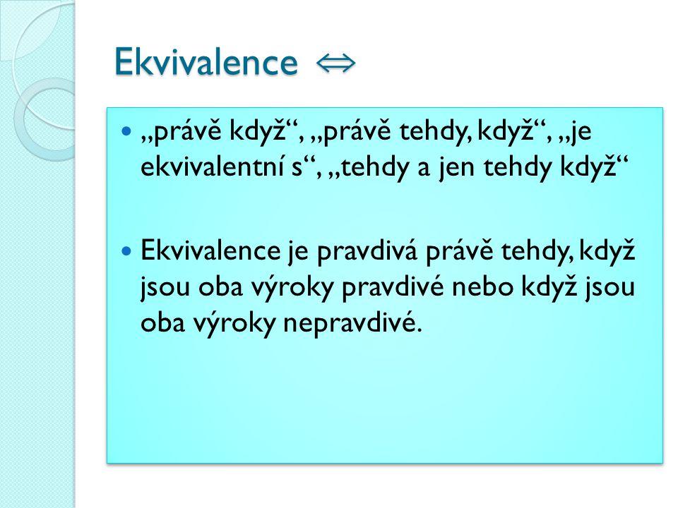 """Ekvivalence ⇔ """"právě když"""", """"právě tehdy, když"""", """"je ekvivalentní s"""", """"tehdy a jen tehdy když"""" Ekvivalence je pravdivá právě tehdy, když jsou oba výro"""
