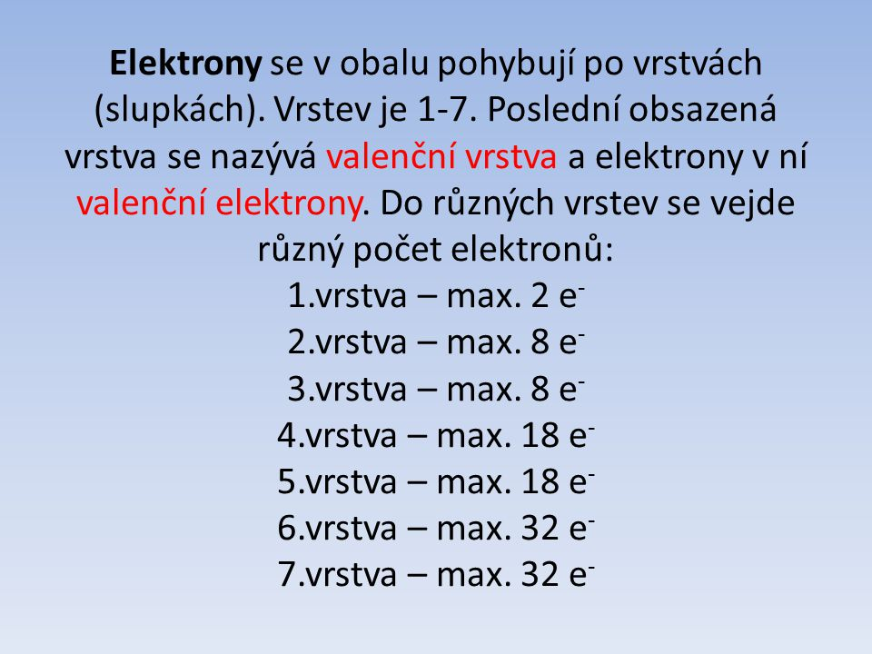 Elektrony se v obalu pohybují po vrstvách (slupkách). Vrstev je 1-7. Poslední obsazená vrstva se nazývá valenční vrstva a elektrony v ní valenční elek