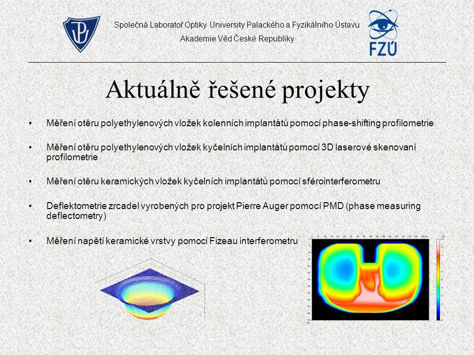 Aktuálně řešené projekty Měření otěru polyethylenových vložek kolenních implantátů pomocí phase-shifting profilometrie Měření otěru polyethylenových vložek kyčelních implantátů pomocí 3D laserové skenovaní profilometrie Měření otěru keramických vložek kyčelních implantátů pomocí sférointerferometru Deflektometrie zrcadel vyrobených pro projekt Pierre Auger pomocí PMD (phase measuring deflectometry) Měření napětí keramické vrstvy pomocí Fizeau interferometru Společná Laboratoř Optiky University Palackého a Fyzikálního Ústavu Akademie Věd České Republiky