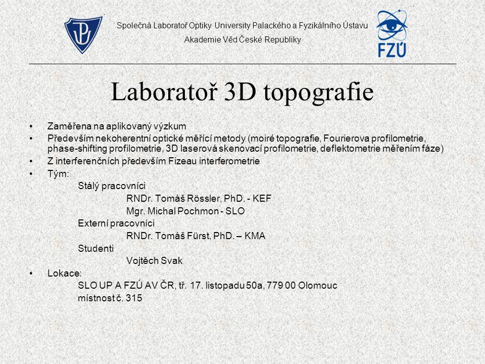 Laboratoř 3D topografie Zaměřena na aplikovaný výzkum Především nekoherentní optické měřící metody (moiré topografie, Fourierova profilometrie, phase-shifting profilometrie, 3D laserová skenovací profilometrie, deflektometrie měřením fáze) Z interferenčních především Fizeau interferometrie Tým: Stálý pracovníci RNDr.