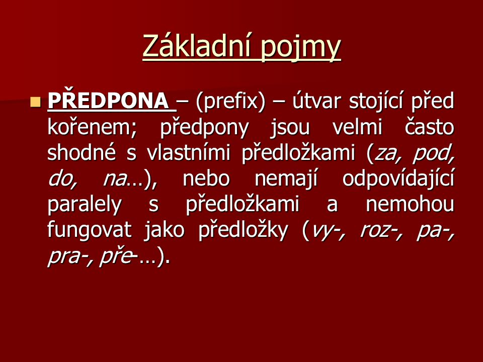 Základní pojmy PŘEDPONA – (prefix) – útvar stojící před kořenem; předpony jsou velmi často shodné s vlastními předložkami (za, pod, do, na…), nebo nem