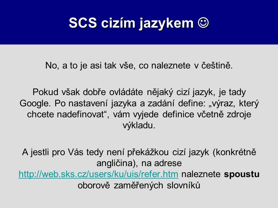 SCS cizím jazykem SCS cizím jazykem No, a to je asi tak vše, co naleznete v češtině. Pokud však dobře ovládáte nějaký cizí jazyk, je tady Google. Po n