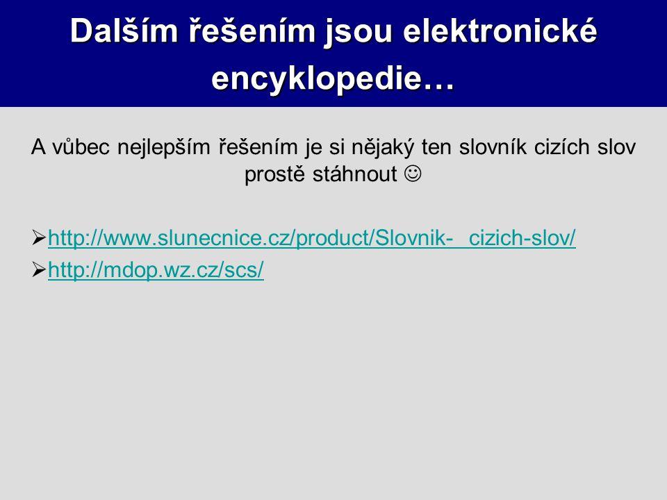 Dalším řešením jsou elektronické encyklopedie… A vůbec nejlepším řešením je si nějaký ten slovník cizích slov prostě stáhnout  http://www.slunecnice.