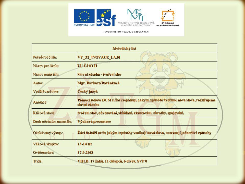 Metodický list Pořadové číslo: VY_32_INOVACE_I.A.01 Název pro školu: EU ČJ 01 II Název materiálu: Slovní zásoba - tvoření slov Autor: Mgr. Barbora Bar