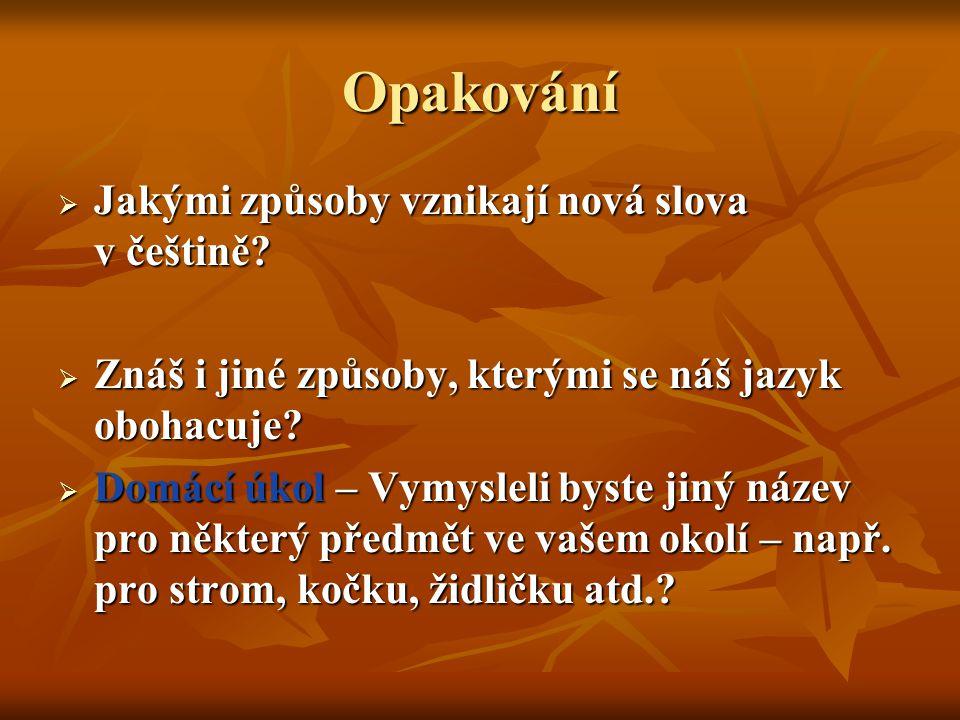 Opakování  Jakými způsoby vznikají nová slova v češtině?  Znáš i jiné způsoby, kterými se náš jazyk obohacuje?  Domácí úkol – Vymysleli byste jiný
