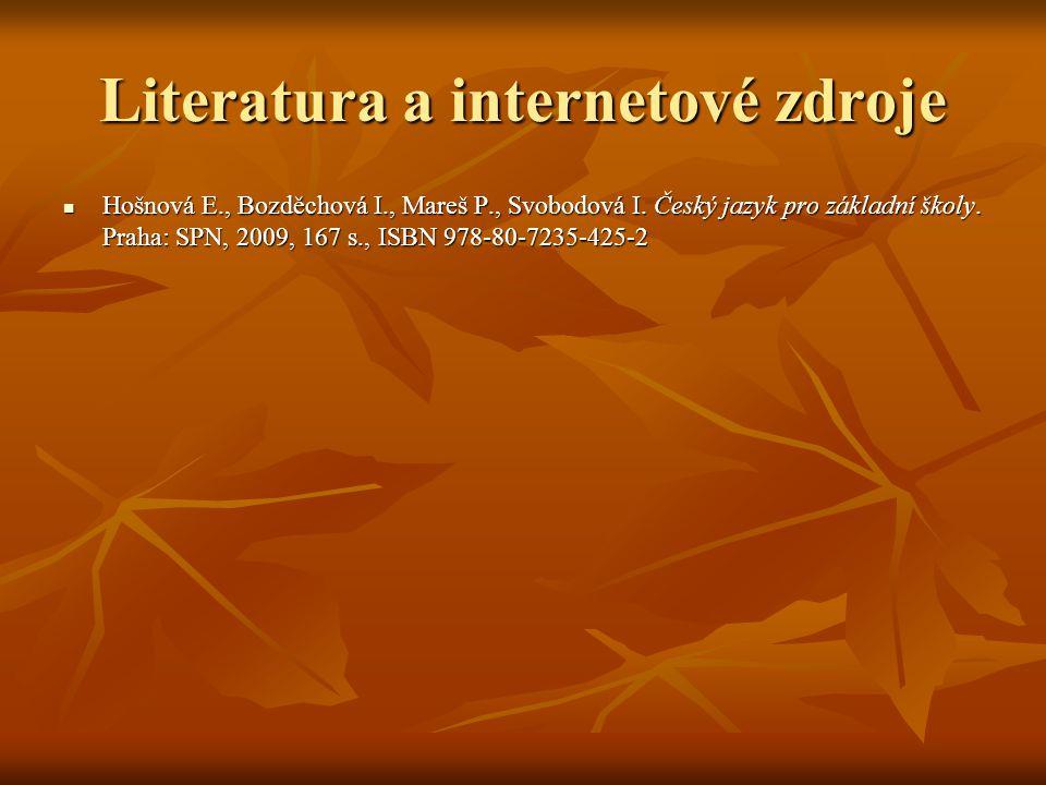 Literatura a internetové zdroje Hošnová E., Bozděchová I., Mareš P., Svobodová I. Český jazyk pro základní školy. Praha: SPN, 2009, 167 s., ISBN 978-8