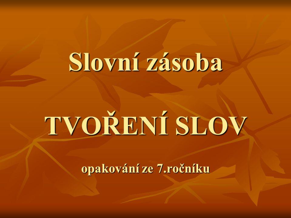 Slovní zásoba TVOŘENÍ SLOV opakování ze 7.ročníku