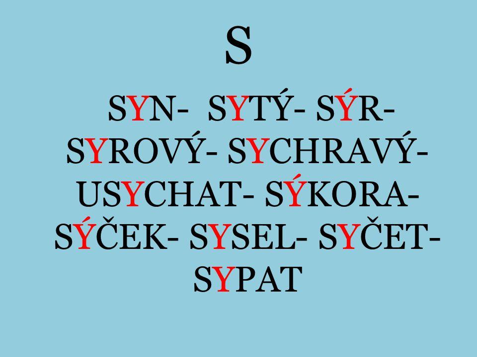 S SYN- SYTÝ- SÝR- SYROVÝ- SYCHRAVÝ- USYCHAT- SÝKORA- SÝČEK- SYSEL- SYČET- SYPAT
