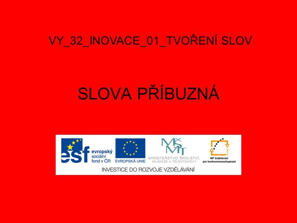 SLOVA PŘÍBUZNÁ VY_32_INOVACE_01_TVOŘENÍ SLOV