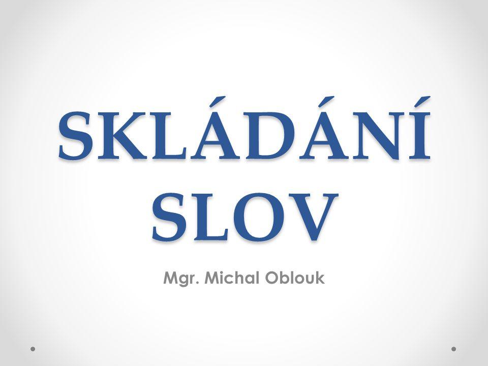 SKLÁDÁNÍ SLOV Mgr. Michal Oblouk