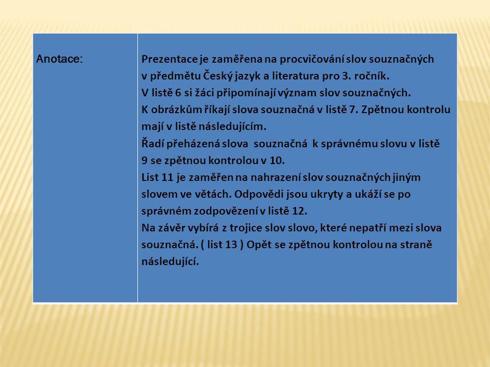 Anotace:Prezentace je zaměřena na procvičování slov souznačných v předmětu Český jazyk a literatura pro 3. ročník. V listě 6 si žáci připomínají význa