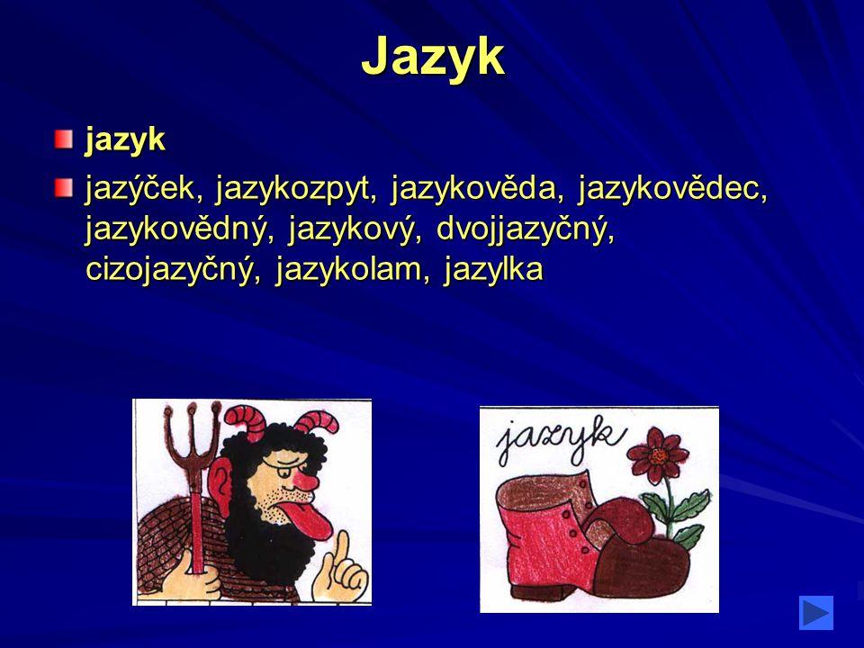 Jazykjazyk jazýček, jazykozpyt, jazykověda, jazykovědec, jazykovědný, jazykový, dvojjazyčný, cizojazyčný, jazykolam, jazylka