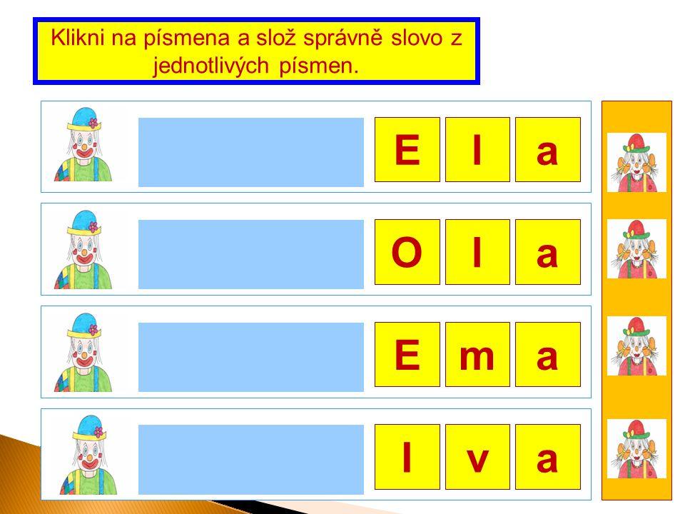 Ela Ola ma Iva Klikni na písmena a slož správně slovo z jednotlivých písmen. E