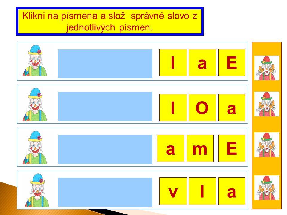 Ela Ola ma Iva Klikni na písmena a slož správné slovo z jednotlivých písmen. E