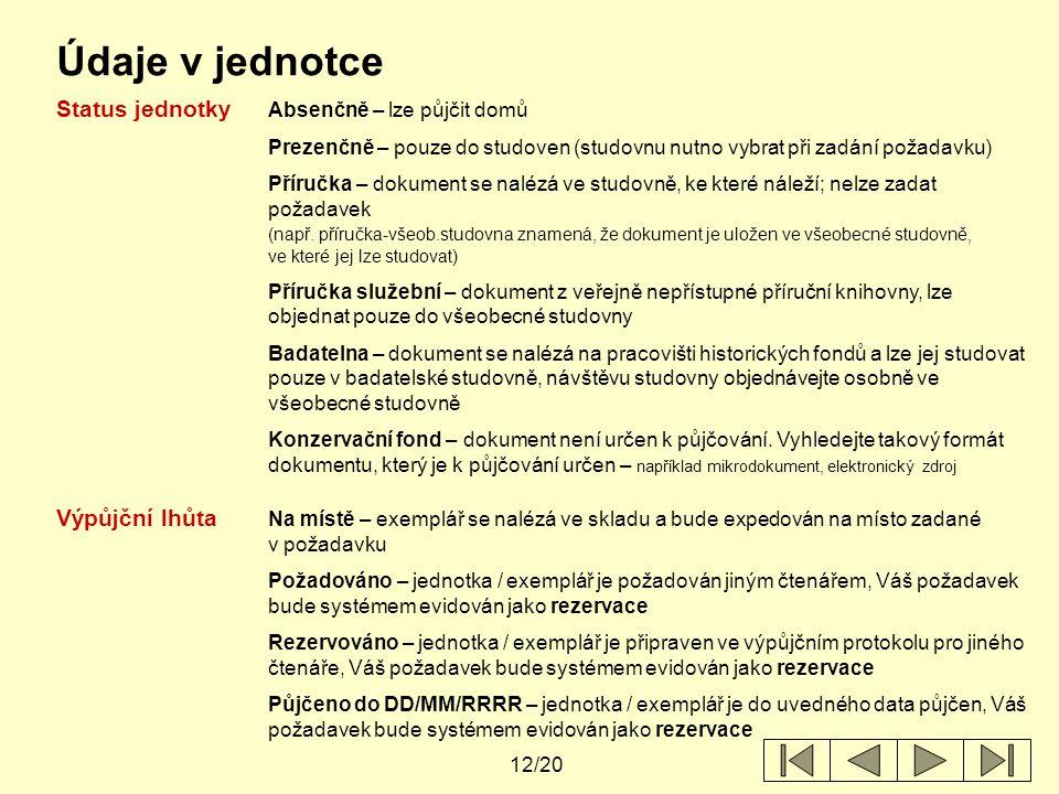 12/20 Údaje v jednotce Status jednotky Absenčně – lze půjčit domů Prezenčně – pouze do studoven (studovnu nutno vybrat při zadání požadavku) Příručka – dokument se nalézá ve studovně, ke které náleží; nelze zadat požadavek (např.