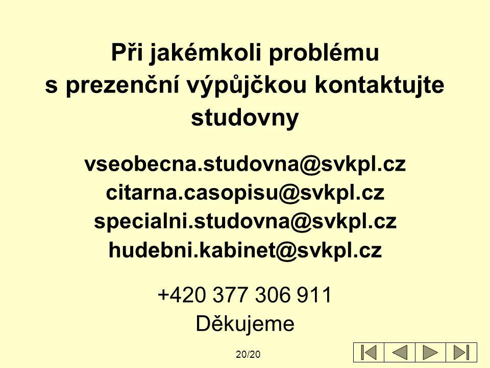 20/20 Při jakémkoli problému s prezenční výpůjčkou kontaktujte studovny vseobecna.studovna@svkpl.cz citarna.casopisu@svkpl.cz specialni.studovna@svkpl.cz hudebni.kabinet@svkpl.cz +420 377 306 911 Děkujeme