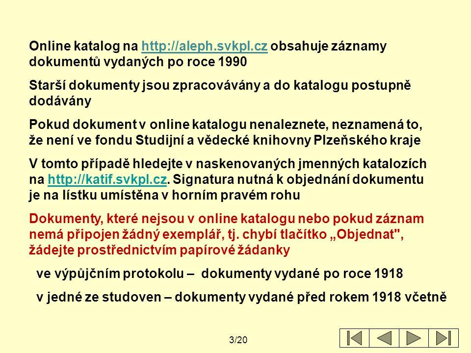 3/20 Online katalog na http://aleph.svkpl.cz obsahuje záznamy dokumentů vydaných po roce 1990 Starší dokumenty jsou zpracovávány a do katalogu postupně dodávány Pokud dokument v online katalogu nenaleznete, neznamená to, že není ve fondu Studijní a vědecké knihovny Plzeňského kraje V tomto případě hledejte v naskenovaných jmenných katalozích na http://katif.svkpl.cz.