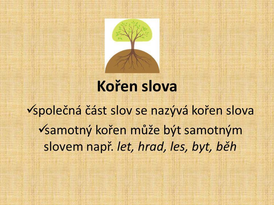 Kořen slova společná část slov se nazývá kořen slova samotný kořen může být samotným slovem např. let, hrad, les, byt, běh