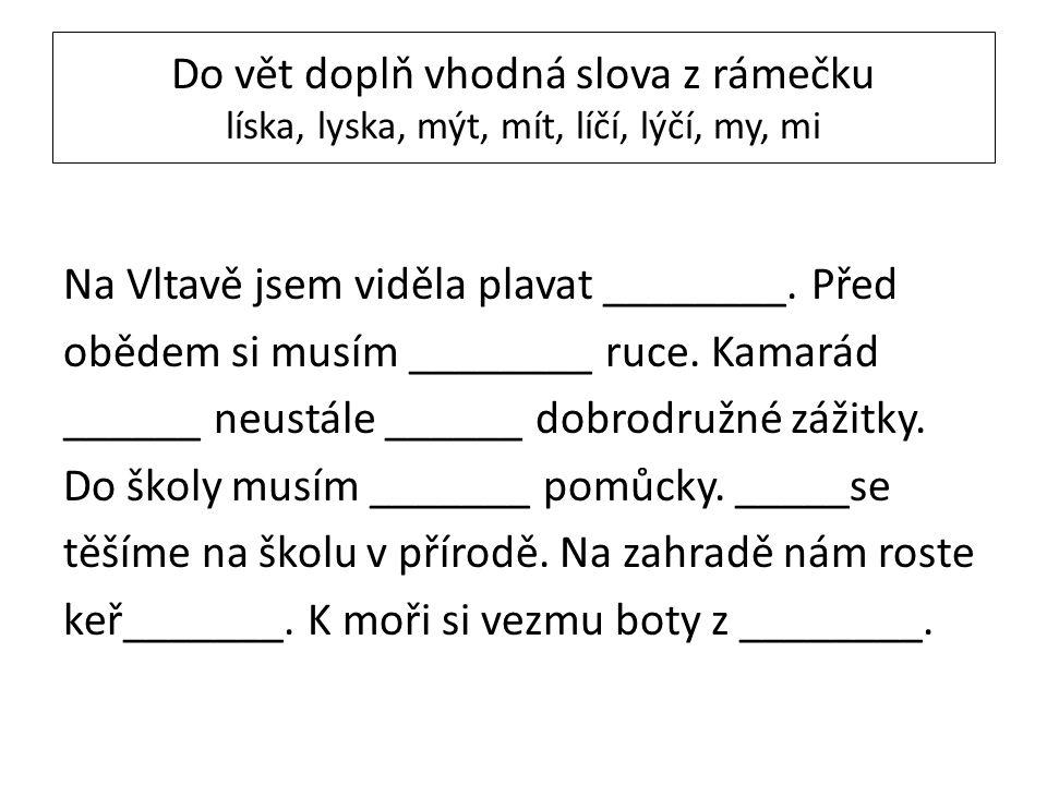 Do vět doplň vhodná slova z rámečku líska, lyska, mýt, mít, líčí, lýčí, my, mi Na Vltavě jsem viděla plavat ________. Před obědem si musím ________ ru