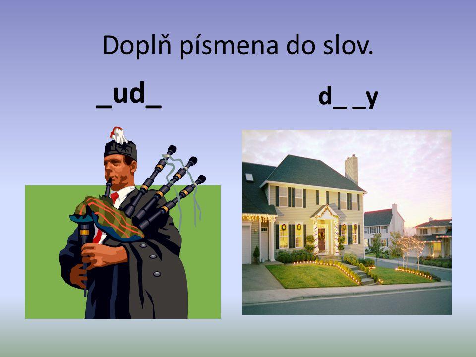 Doplň písmena do slov. _ud_ d_ _y