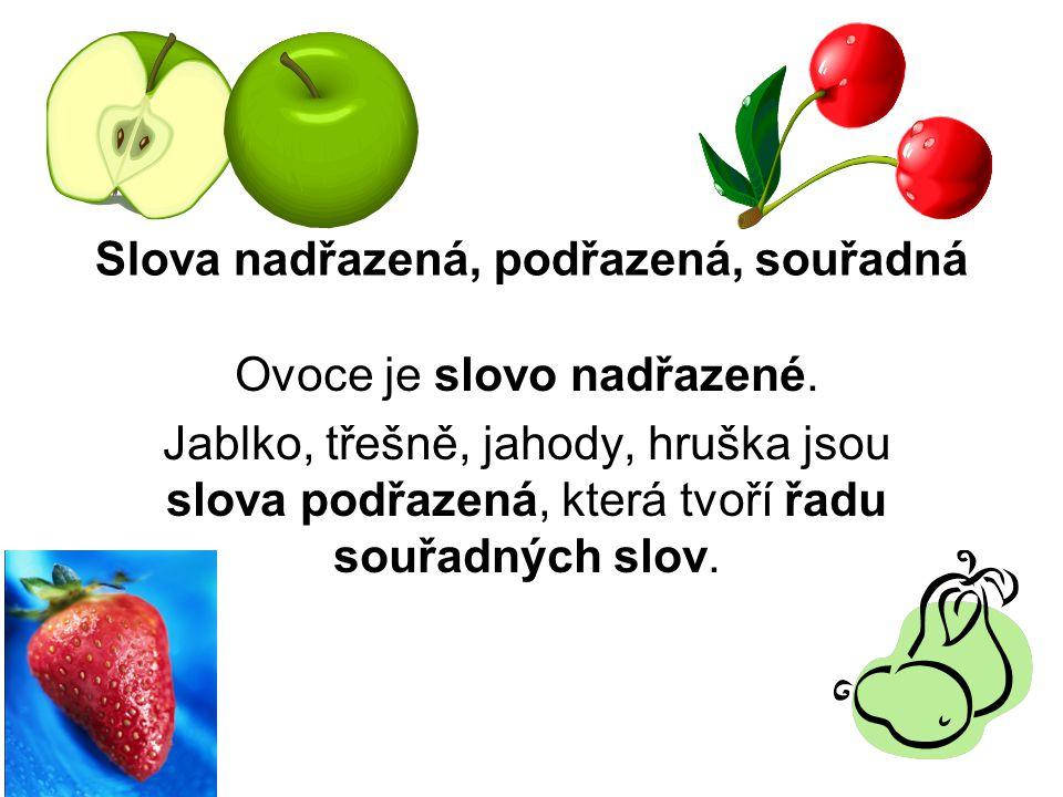 Slova nadřazená, podřazená, souřadná Ovoce je slovo nadřazené. Jablko, třešně, jahody, hruška jsou slova podřazená, která tvoří řadu souřadných slov.