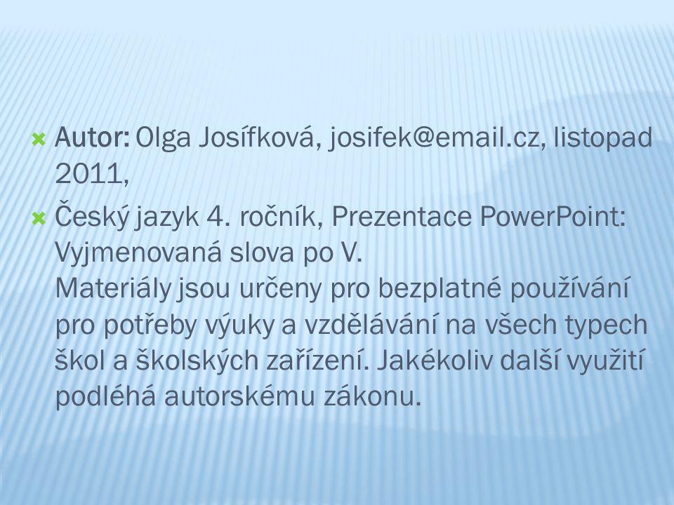  Autor: Olga Josífková, josifek@email.cz, listopad 2011,  Český jazyk 4. ročník, Prezentace PowerPoint: Vyjmenovaná slova po V. Materiály jsou určen