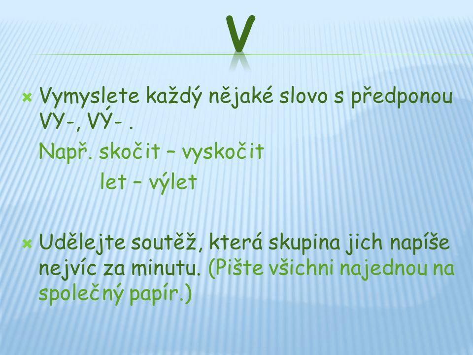  Vymyslete každý nějaké slovo s předponou VY-, VÝ-.