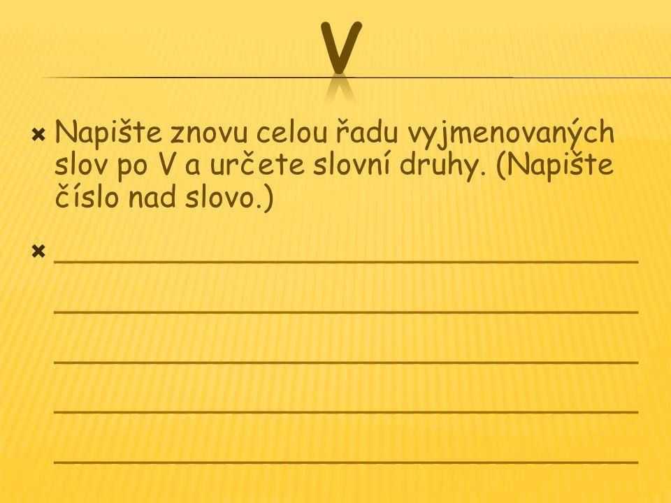 Napište znovu celou řadu vyjmenovaných slov po V a určete slovní druhy. (Napište číslo nad slovo.)  _______________________________ _______________