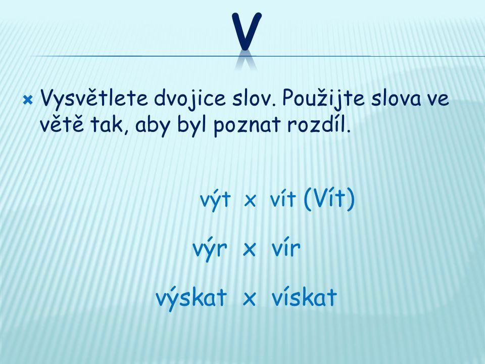  Vysvětlete dvojice slov. Použijte slova ve větě tak, aby byl poznat rozdíl. výt x vít (Vít) výr x vír výskat x vískat