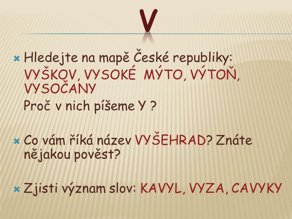  Hledejte na mapě České republiky: VYŠKOV, VYSOKÉ MÝTO, VÝTOŇ, VYSOČANY Proč v nich píšeme Y ?  Co vám říká název VYŠEHRAD? Znáte nějakou pověst? 
