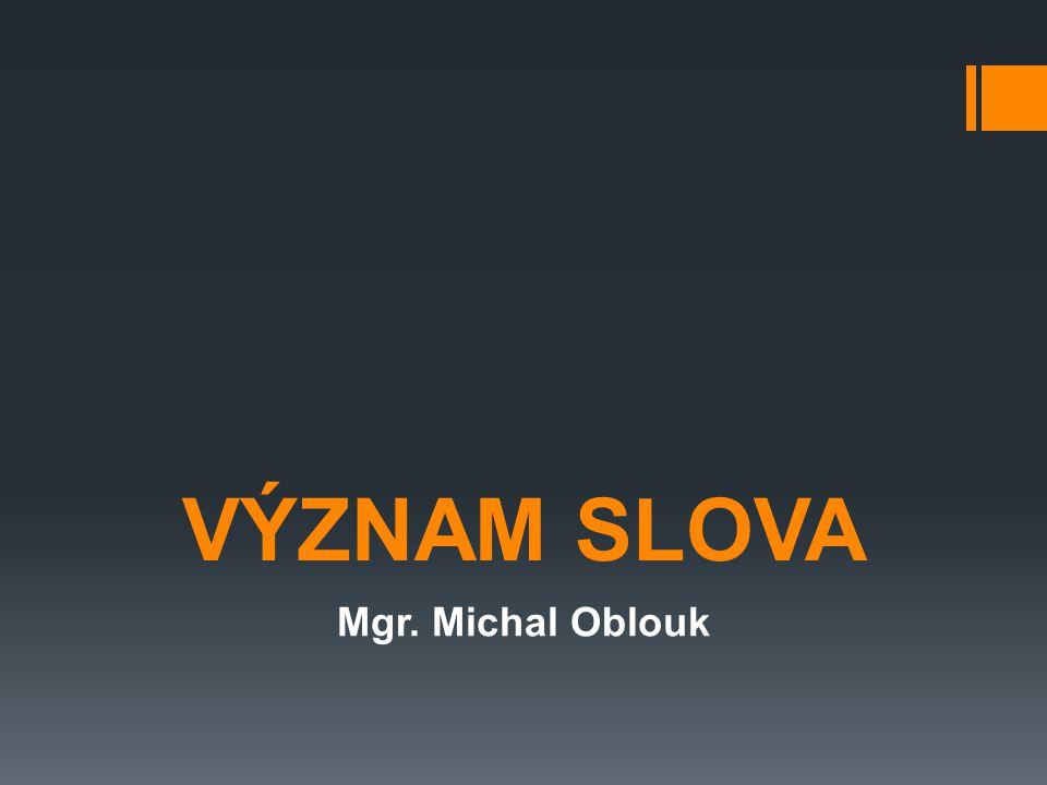 VÝZNAM SLOVA Mgr. Michal Oblouk