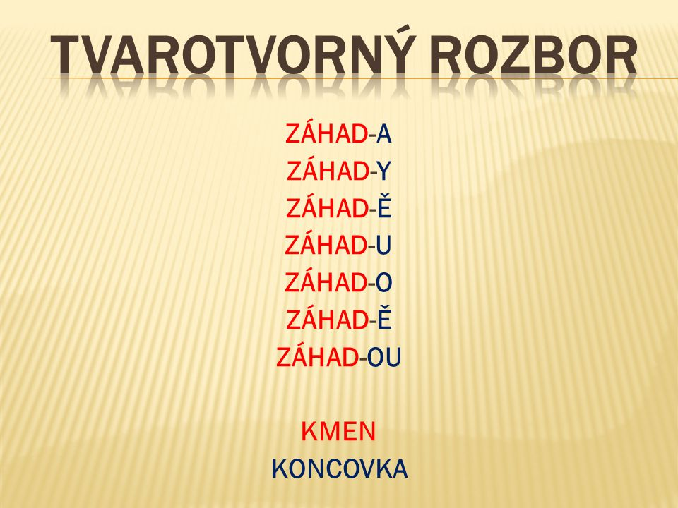 ZÁHAD-A ZÁHAD-Y ZÁHAD-Ě ZÁHAD-U ZÁHAD-O ZÁHAD-Ě ZÁHAD-OU KMEN KONCOVKA