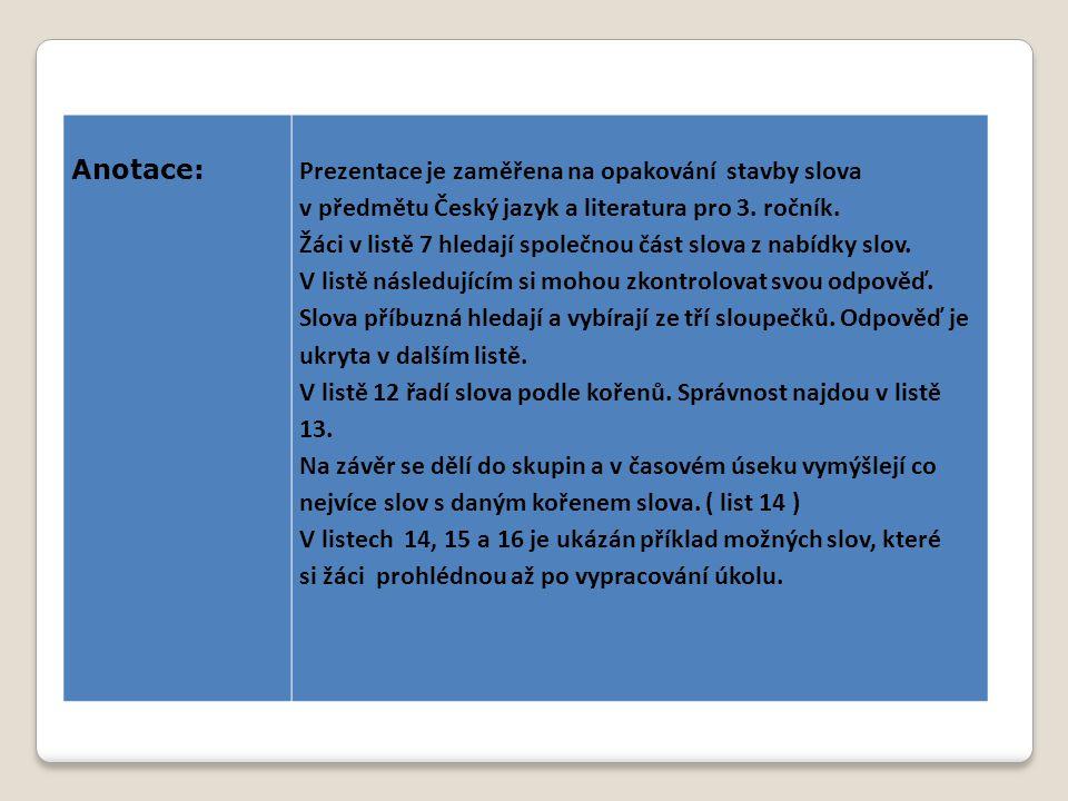Anotace:Prezentace je zaměřena na opakování stavby slova v předmětu Český jazyk a literatura pro 3. ročník. Žáci v listě 7 hledají společnou část slov
