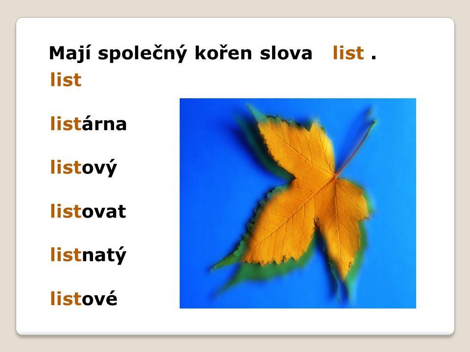 list listárna listový listovat listnatý listové Mají společný kořen slova list.