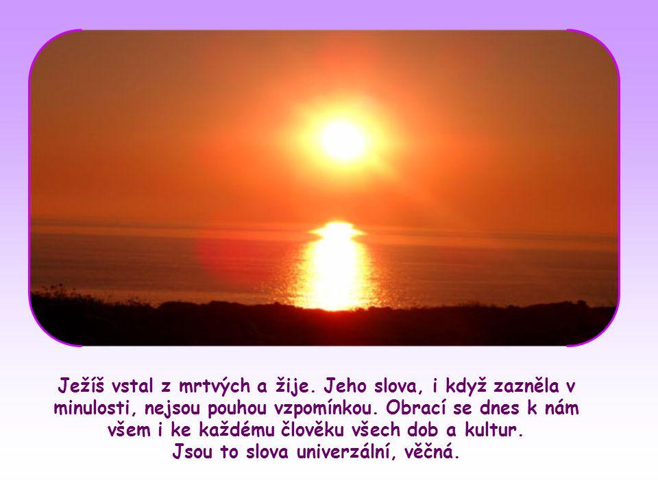 Ježíš vstal z mrtvých a žije.Jeho slova, i když zazněla v minulosti, nejsou pouhou vzpomínkou.