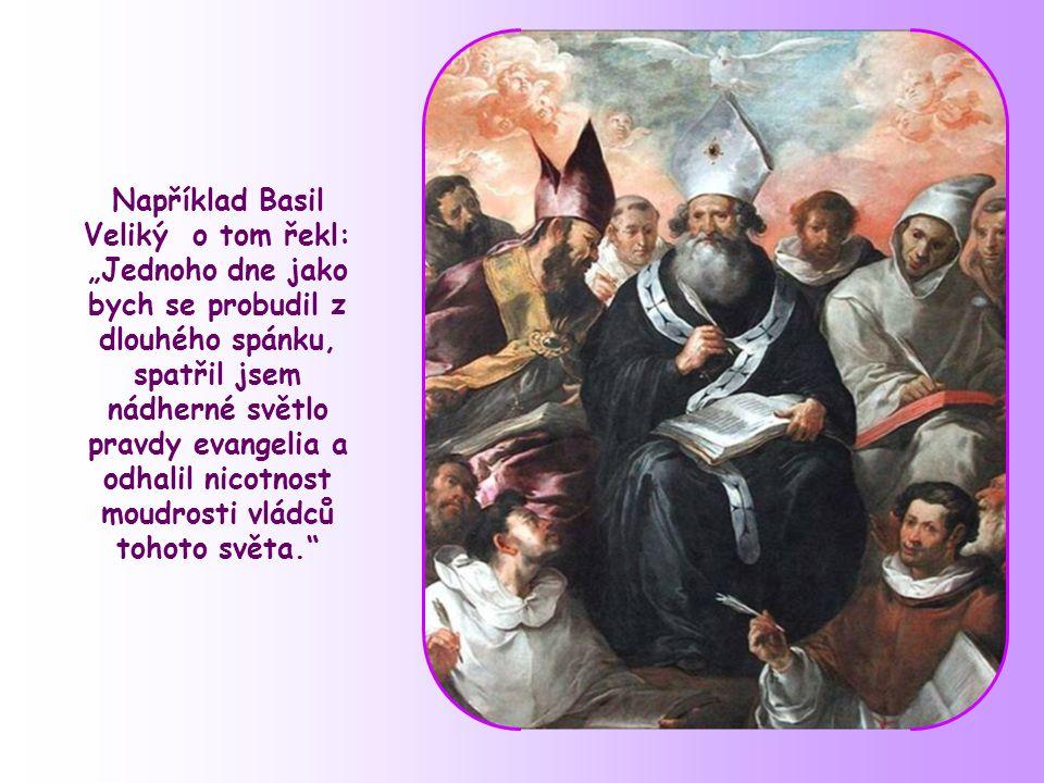 """Například Basil Veliký o tom řekl: """"Jednoho dne jako bych se probudil z dlouhého spánku, spatřil jsem nádherné světlo pravdy evangelia a odhalil nicotnost moudrosti vládců tohoto světa."""