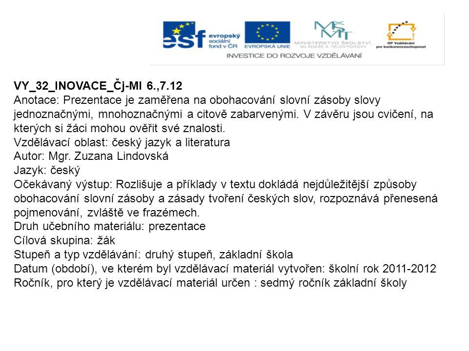 VY_32_INOVACE_Čj-Ml 6.,7.12 Anotace: Prezentace je zaměřena na obohacování slovní zásoby slovy jednoznačnými, mnohoznačnými a citově zabarvenými. V zá