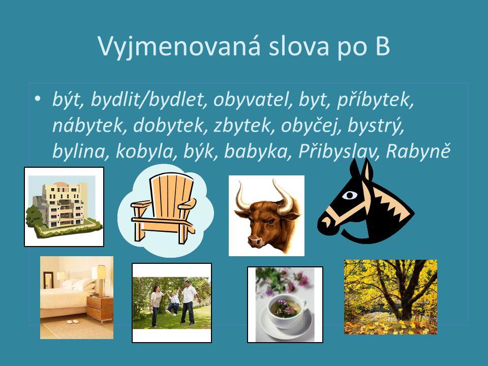 Vyjmenovaná slova po B být, bydlit/bydlet, obyvatel, byt, příbytek, nábytek, dobytek, zbytek, obyčej, bystrý, bylina, kobyla, býk, babyka, Přibyslav,